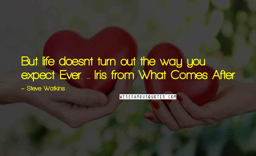 Steve Watkins quotes: But life doesn't turn out the way you expect. Ever. - Iris from What Comes After
