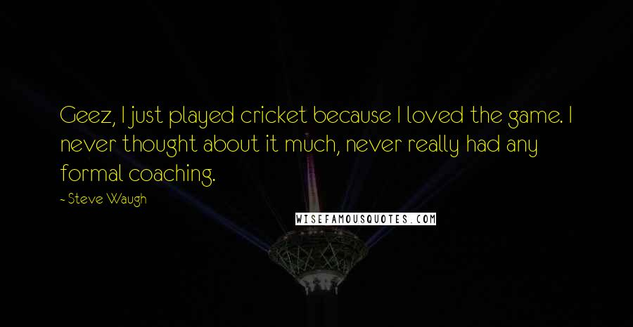 Steve Waugh quotes: Geez, I just played cricket because I loved the game. I never thought about it much, never really had any formal coaching.