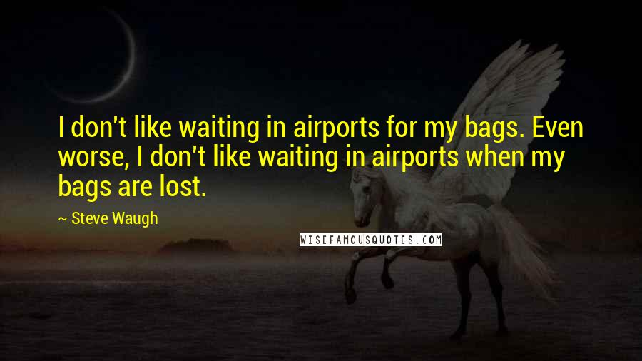 Steve Waugh quotes: I don't like waiting in airports for my bags. Even worse, I don't like waiting in airports when my bags are lost.