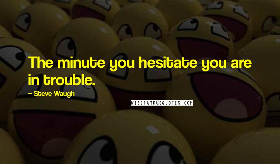 Steve Waugh quotes: The minute you hesitate you are in trouble.