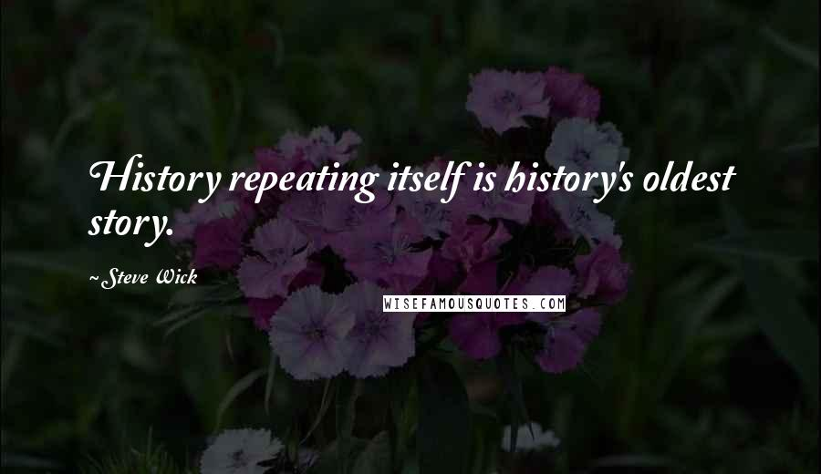 Steve Wick quotes: History repeating itself is history's oldest story.