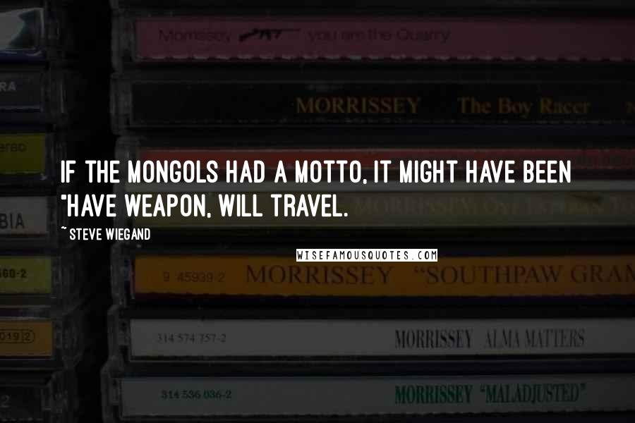 """Steve Wiegand quotes: If the Mongols had a motto, it might have been """"Have weapon, will travel."""