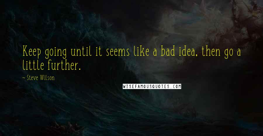Steve Wilson quotes: Keep going until it seems like a bad idea, then go a little further.