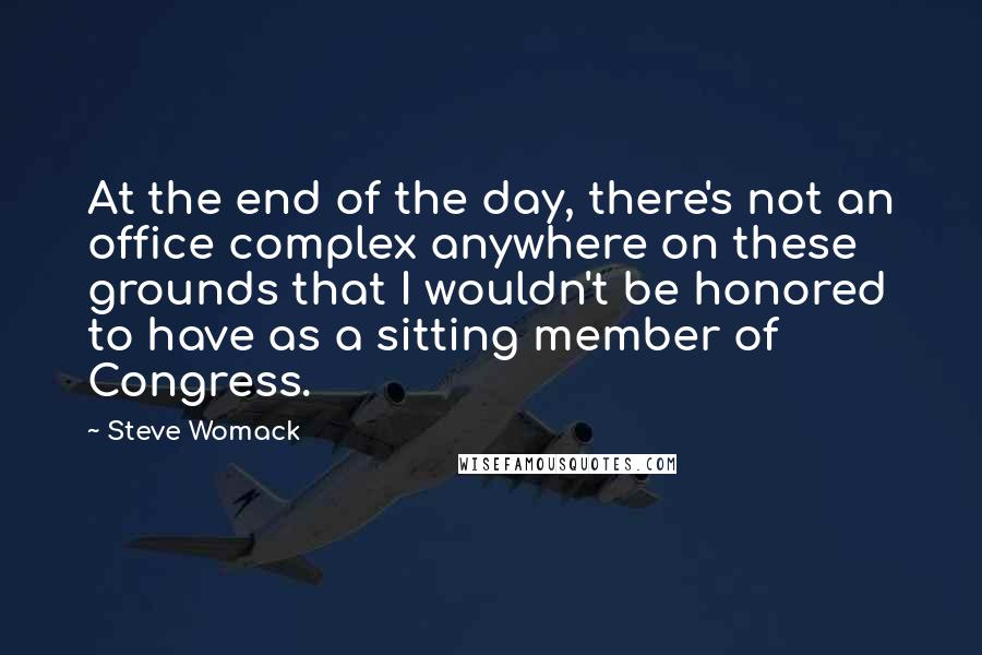 Steve Womack quotes: At the end of the day, there's not an office complex anywhere on these grounds that I wouldn't be honored to have as a sitting member of Congress.