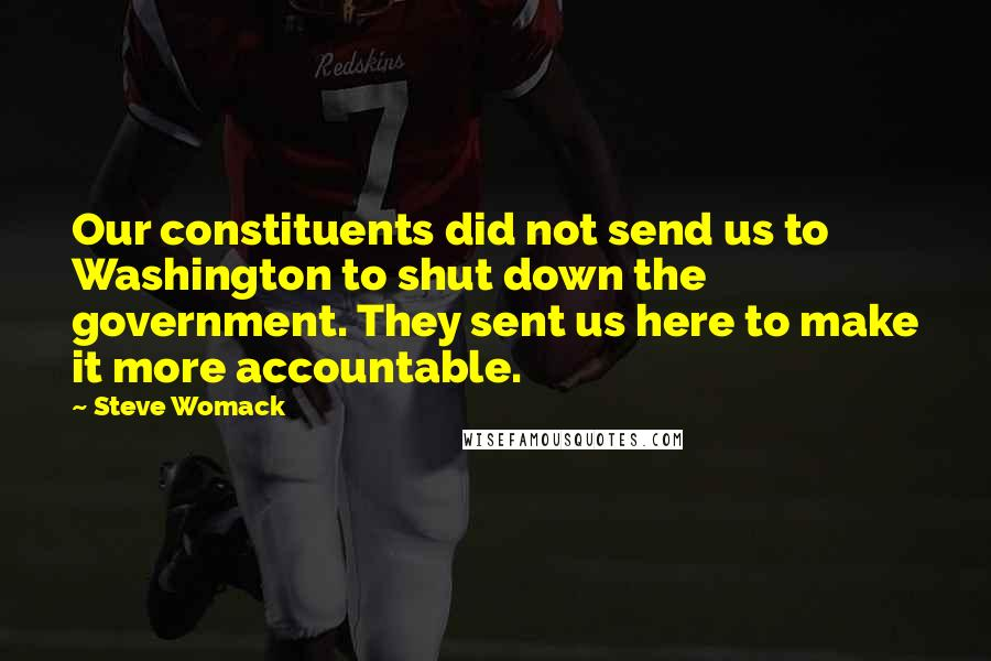 Steve Womack quotes: Our constituents did not send us to Washington to shut down the government. They sent us here to make it more accountable.