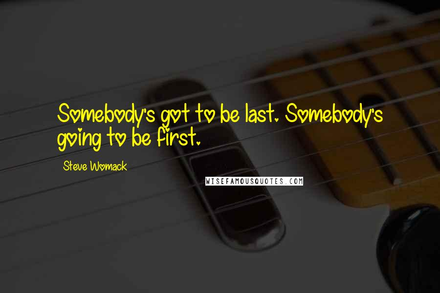 Steve Womack quotes: Somebody's got to be last. Somebody's going to be first.