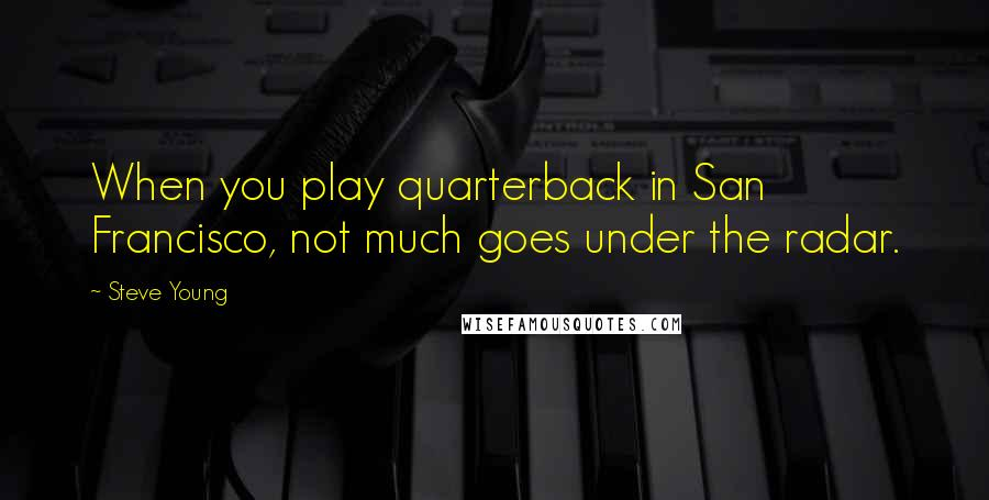 Steve Young quotes: When you play quarterback in San Francisco, not much goes under the radar.