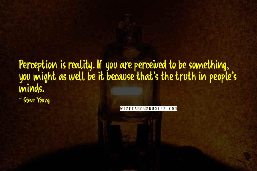 Steve Young quotes: Perception is reality. If you are perceived to be something, you might as well be it because that's the truth in people's minds.