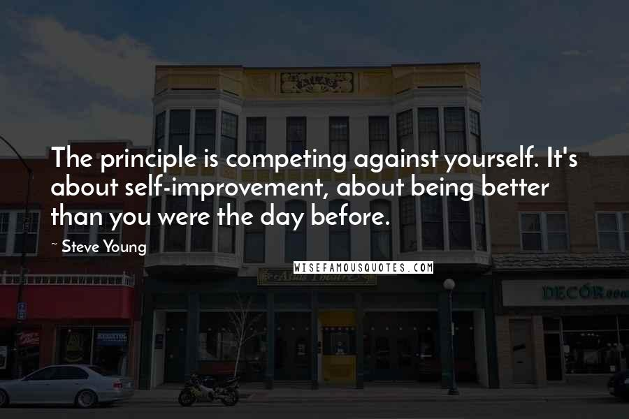 Steve Young quotes: The principle is competing against yourself. It's about self-improvement, about being better than you were the day before.
