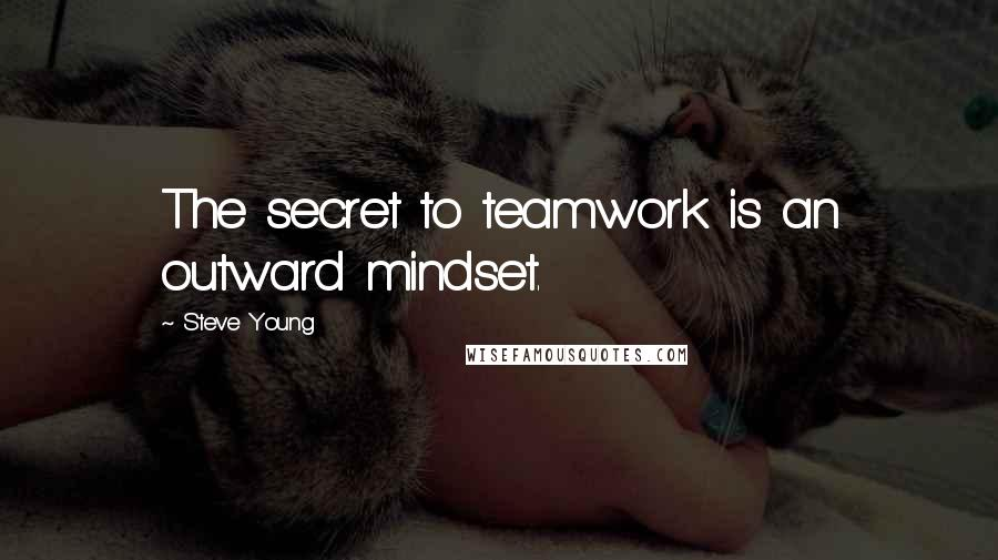 Steve Young quotes: The secret to teamwork is an outward mindset.