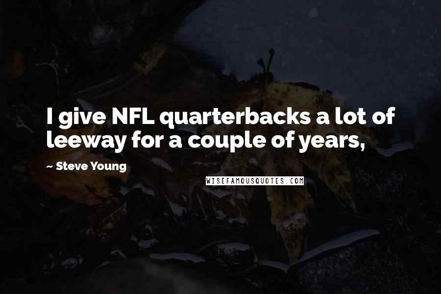 Steve Young quotes: I give NFL quarterbacks a lot of leeway for a couple of years,