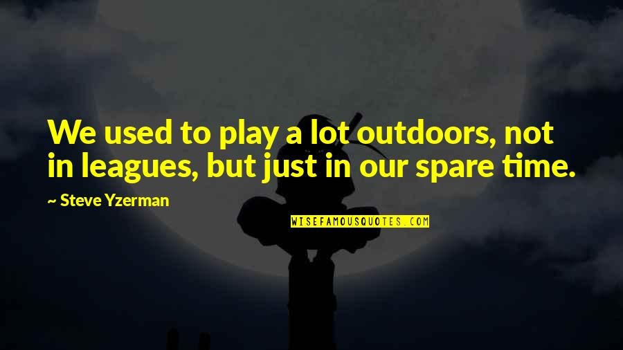 Steve Yzerman Quotes By Steve Yzerman: We used to play a lot outdoors, not