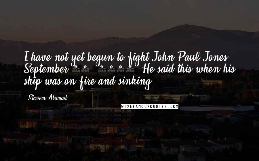 Steven Atwood quotes: I have not yet begun to fight!John Paul Jones September 23, 1779. He said this when his ship was on fire and sinking.