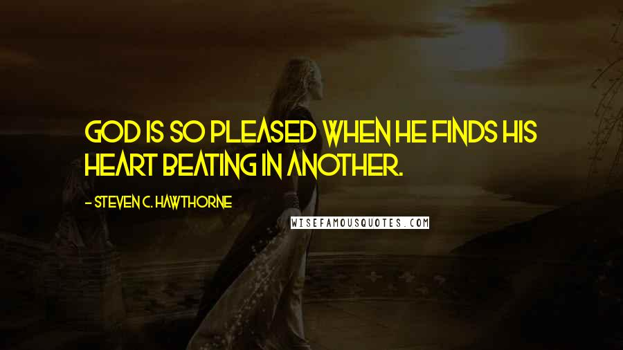 Steven C. Hawthorne quotes: God is so pleased when He finds His heart beating in another.