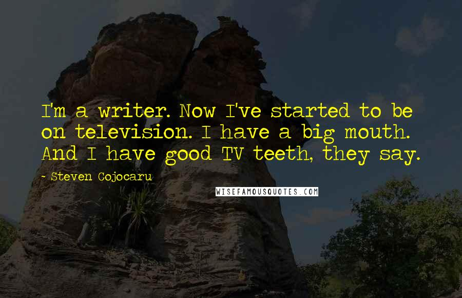 Steven Cojocaru quotes: I'm a writer. Now I've started to be on television. I have a big mouth. And I have good TV teeth, they say.