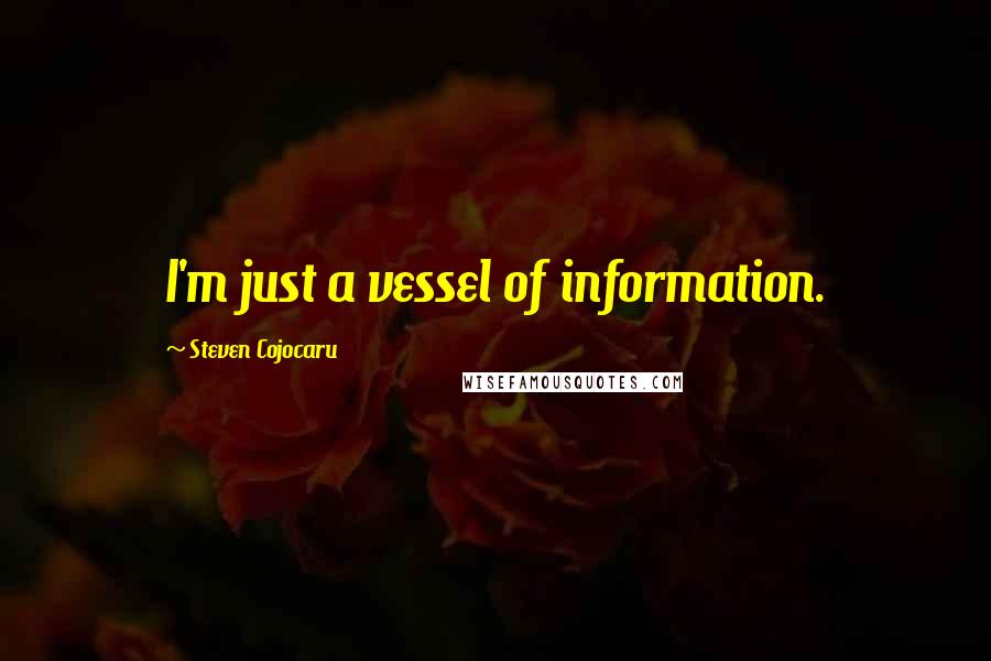 Steven Cojocaru quotes: I'm just a vessel of information.