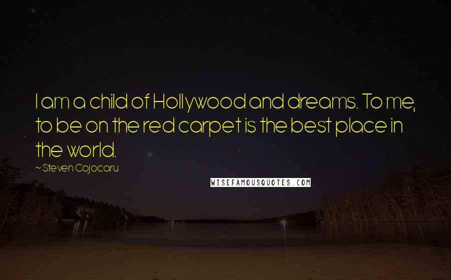 Steven Cojocaru quotes: I am a child of Hollywood and dreams. To me, to be on the red carpet is the best place in the world.