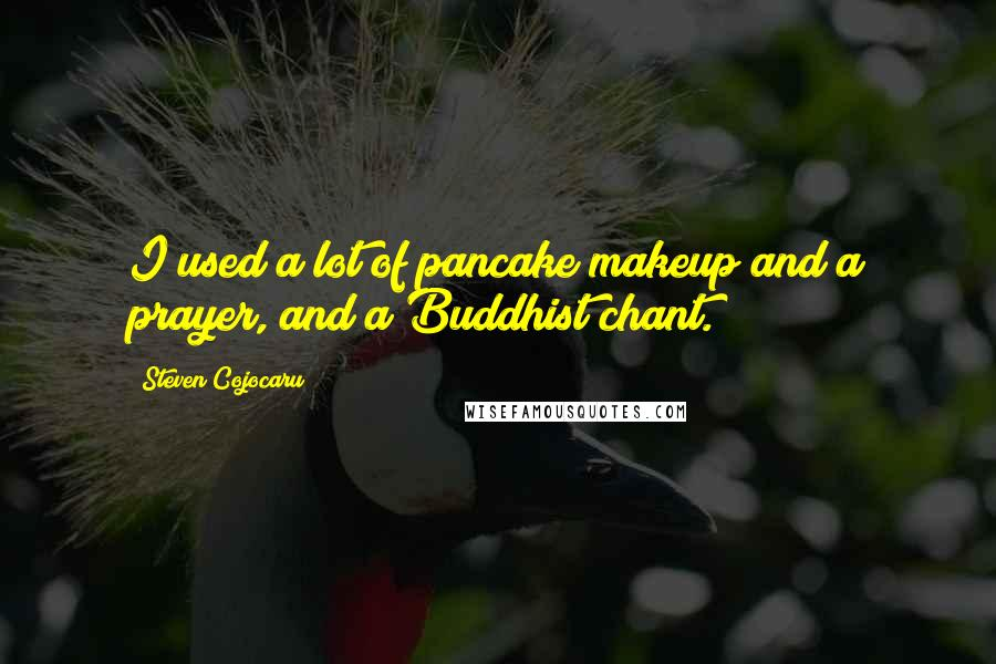 Steven Cojocaru quotes: I used a lot of pancake makeup and a prayer, and a Buddhist chant.