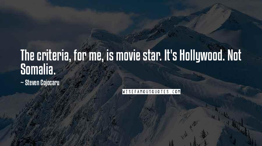 Steven Cojocaru quotes: The criteria, for me, is movie star. It's Hollywood. Not Somalia.