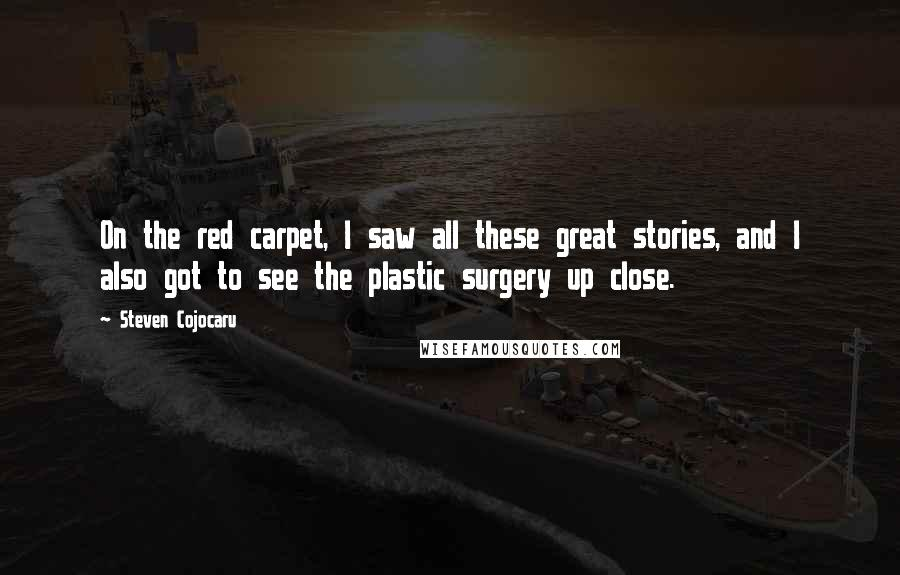 Steven Cojocaru quotes: On the red carpet, I saw all these great stories, and I also got to see the plastic surgery up close.