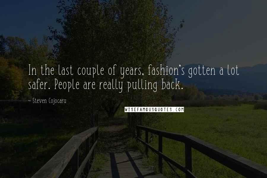 Steven Cojocaru quotes: In the last couple of years, fashion's gotten a lot safer. People are really pulling back.