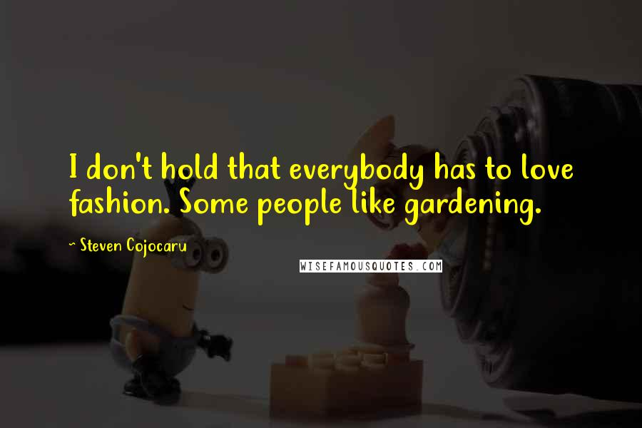 Steven Cojocaru quotes: I don't hold that everybody has to love fashion. Some people like gardening.