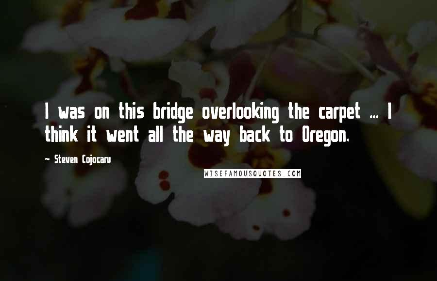 Steven Cojocaru quotes: I was on this bridge overlooking the carpet ... I think it went all the way back to Oregon.