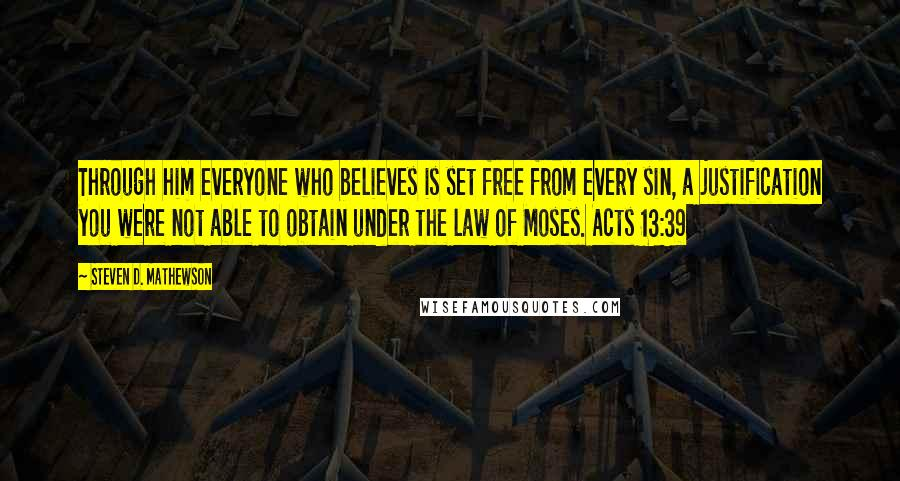 Steven D. Mathewson quotes: Through him everyone who believes is set free from every sin, a justification you were not able to obtain under the law of Moses. Acts 13:39