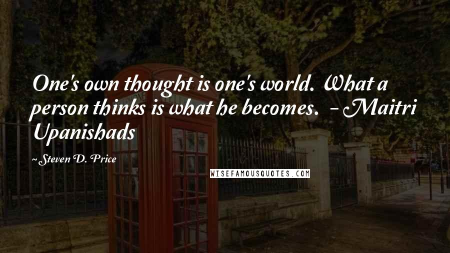 Steven D. Price quotes: One's own thought is one's world. What a person thinks is what he becomes. - Maitri Upanishads