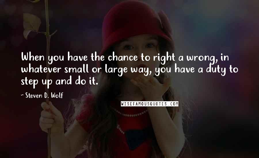 Steven D. Wolf quotes: When you have the chance to right a wrong, in whatever small or large way, you have a duty to step up and do it.