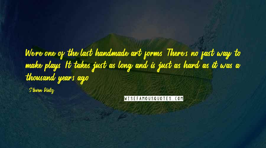 Steven Dietz quotes: We're one of the last handmade art forms. There's no fast way to make plays. It takes just as long and is just as hard as it was a thousand