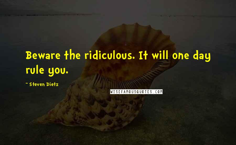 Steven Dietz quotes: Beware the ridiculous. It will one day rule you.