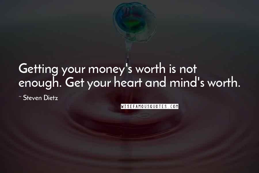 Steven Dietz quotes: Getting your money's worth is not enough. Get your heart and mind's worth.