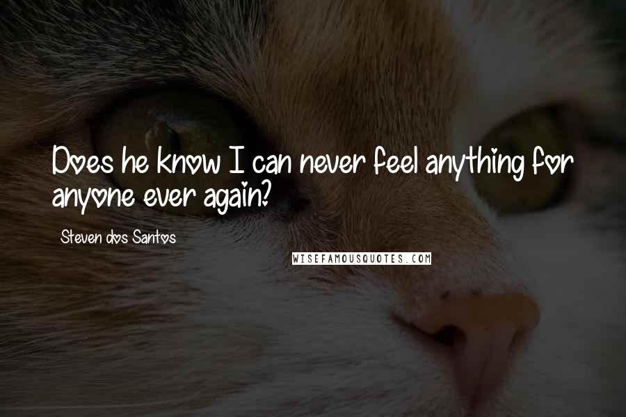 Steven Dos Santos quotes: Does he know I can never feel anything for anyone ever again?