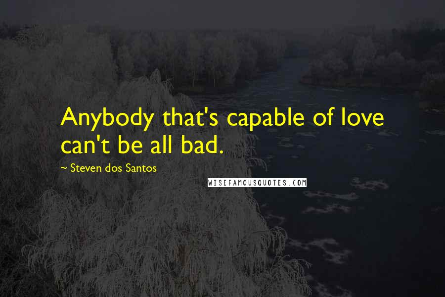 Steven Dos Santos quotes: Anybody that's capable of love can't be all bad.