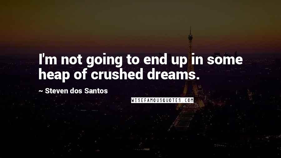 Steven Dos Santos quotes: I'm not going to end up in some heap of crushed dreams.