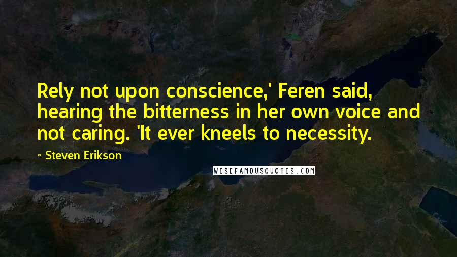 Steven Erikson quotes: Rely not upon conscience,' Feren said, hearing the bitterness in her own voice and not caring. 'It ever kneels to necessity.