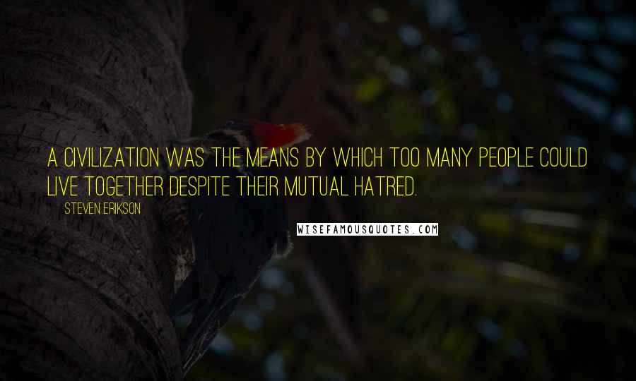 Steven Erikson quotes: A civilization was the means by which too many people could live together despite their mutual hatred.