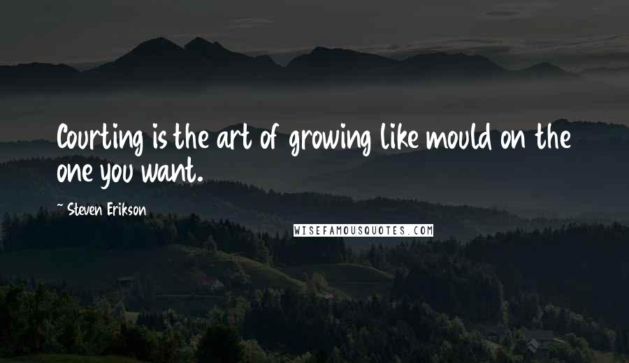 Steven Erikson quotes: Courting is the art of growing like mould on the one you want.