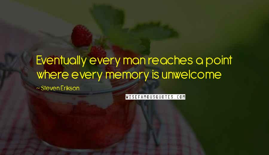 Steven Erikson quotes: Eventually every man reaches a point where every memory is unwelcome
