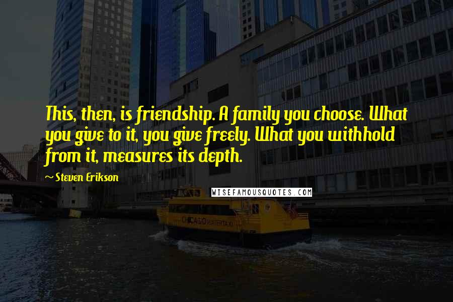Steven Erikson quotes: This, then, is friendship. A family you choose. What you give to it, you give freely. What you withhold from it, measures its depth.