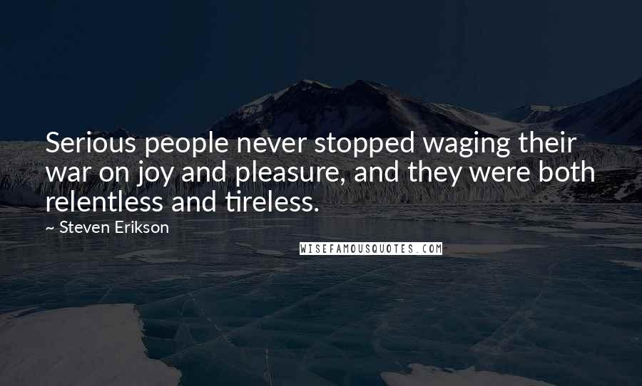 Steven Erikson quotes: Serious people never stopped waging their war on joy and pleasure, and they were both relentless and tireless.