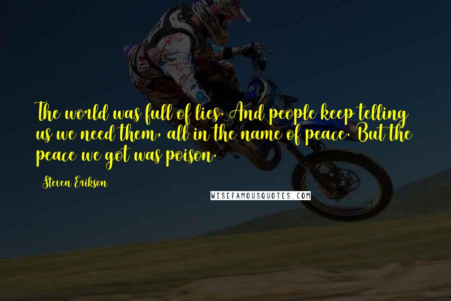 Steven Erikson quotes: The world was full of lies. And people keep telling us we need them, all in the name of peace. But the peace we got was poison.