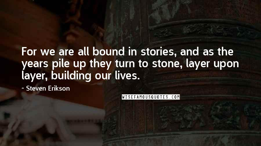 Steven Erikson quotes: For we are all bound in stories, and as the years pile up they turn to stone, layer upon layer, building our lives.