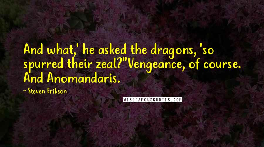 Steven Erikson quotes: And what,' he asked the dragons, 'so spurred their zeal?''Vengeance, of course. And Anomandaris.