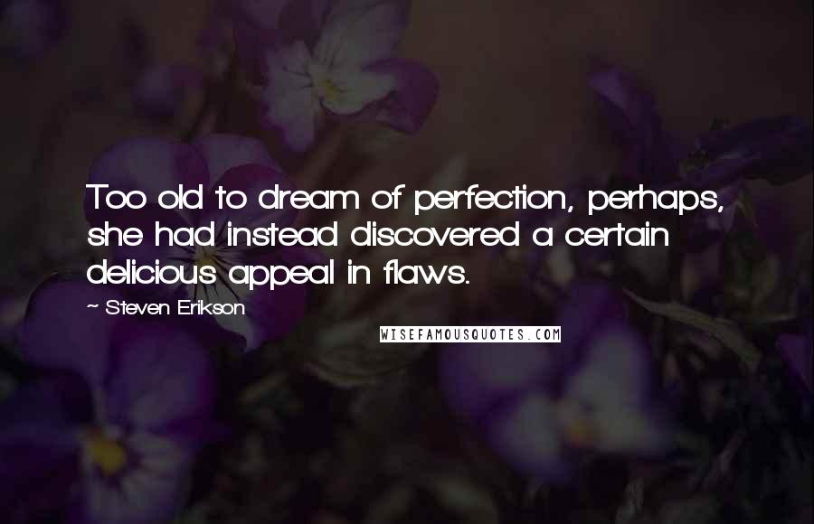Steven Erikson quotes: Too old to dream of perfection, perhaps, she had instead discovered a certain delicious appeal in flaws.