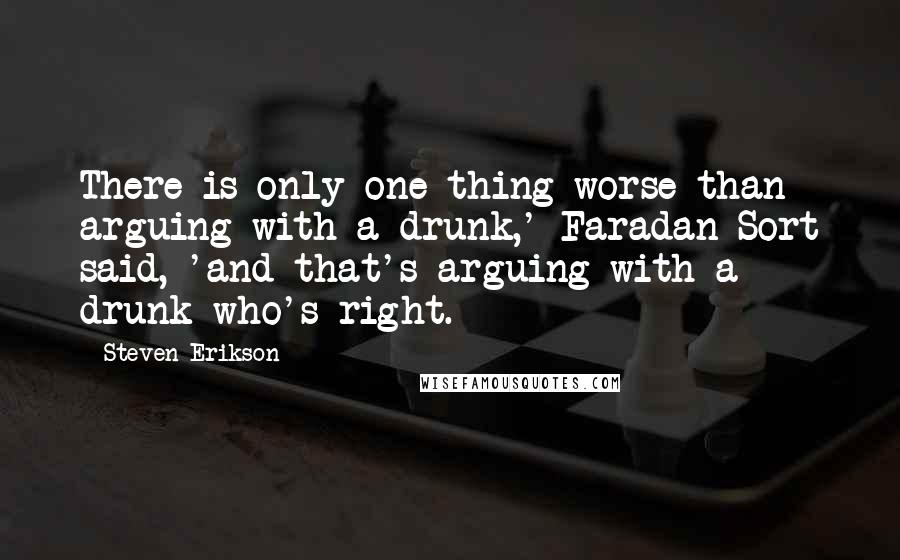 Steven Erikson quotes: There is only one thing worse than arguing with a drunk,' Faradan Sort said, 'and that's arguing with a drunk who's right.