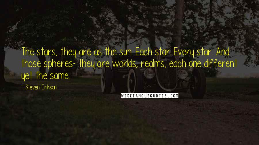 Steven Erikson quotes: The stars, they are as the sun. Each star. Every star. And those spheres- they are worlds, realms, each one different yet the same.