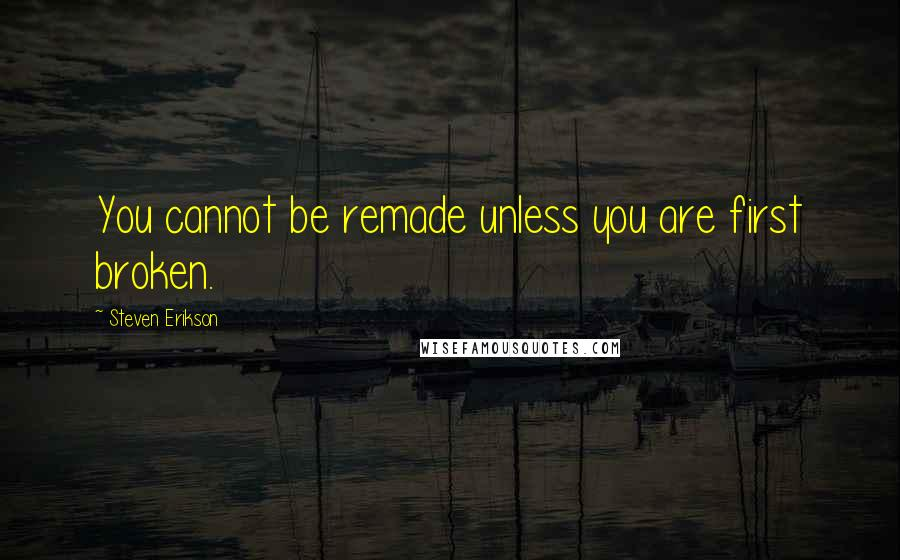 Steven Erikson quotes: You cannot be remade unless you are first broken.