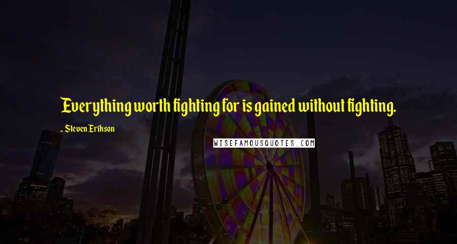 Steven Erikson quotes: Everything worth fighting for is gained without fighting.